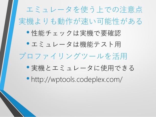 エミュレータを使う上での注意点実機よりも動作が速い可能性がある•性能チェックは実機で要確認•エミュレータは機能テスト用プロファイリングツールを活用•実機とエミュレータに使用できる•http://wptools.codeplex.com/