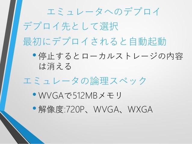 エミュレータへのデプロイデプロイ先として選択最初にデプロイされると自動起動•停止するとローカルストレージの内容は消えるエミュレータの論理スペック•WVGAで512MBメモリ•解像度:720P、WVGA、WXGA