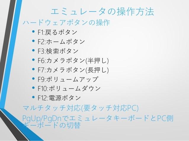 エミュレータの操作方法ハードウェアボタンの操作• F1:戻るボタン• F2:ホームボタン• F3:検索ボタン• F6:カメラボタン(半押し)• F7:カメラボタン(長押し)• F9:ボリュームアップ• F10:ボリュームダウン• F12:電源ボ...