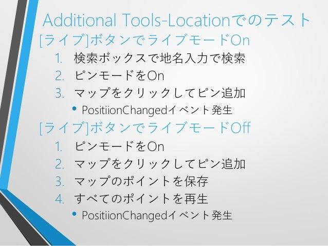 Additional Tools-Locationでのテスト[ライブ]ボタンでライブモードOn1. 検索ボックスで地名入力で検索2. ピンモードをOn3. マップをクリックしてピン追加• PositiionChangedイベント発生[ライブ]ボ...