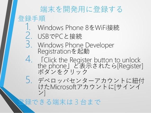 端末を開発用に登録する登録手順1. Windows Phone 8をWiFi接続2. USBでPCと接続3. Windows Phone DeveloperRegistrationを起動4. 「Click the Register button...
