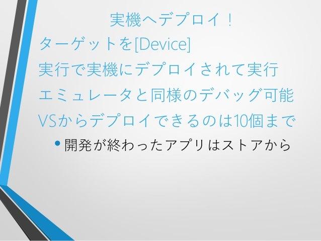 実機へデプロイ!ターゲットを[Device]実行で実機にデプロイされて実行エミュレータと同様のデバッグ可能VSからデプロイできるのは10個まで•開発が終わったアプリはストアから