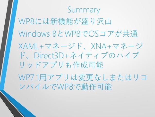 SummaryWP8には新機能が盛り沢山Windows 8とWP8でOSコアが共通XAML+マネージド、XNA+マネージド、Direct3D+ネイティブのハイブリッドアプリも作成可能WP7.1用アプリは変更なしまたはリコンパイルでWP8で動作可能