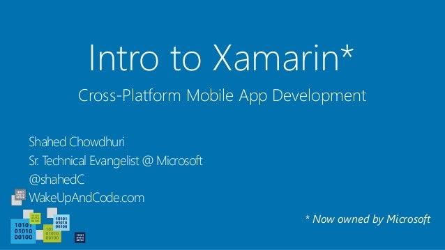 Intro to Xamarin* Shahed Chowdhuri Sr. Technical Evangelist @ Microsoft @shahedC WakeUpAndCode.com Cross-Platform Mobile A...