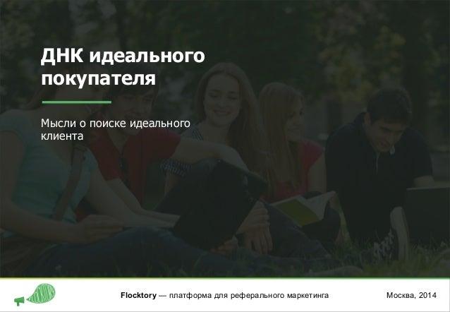 ДНК идеального покупателя Мысли о поиске идеального клиента Москва, 2014Flocktory — платформа для реферального маркетинга