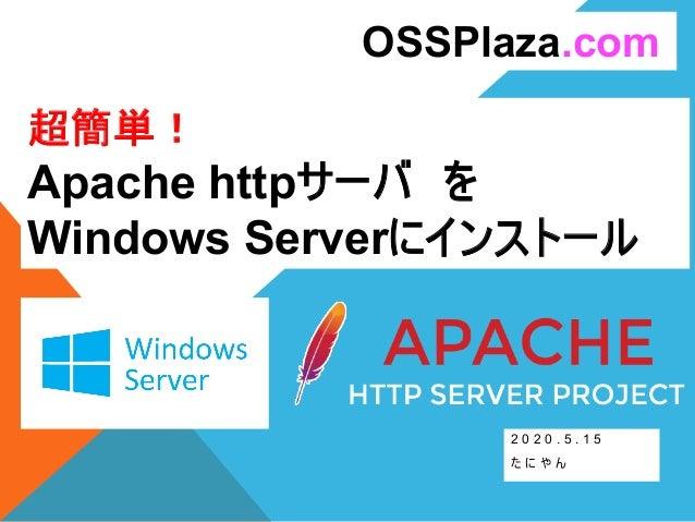 超簡単! Apache httpサーバ を Windows Serverにインストール 2 0 2 0 . 5 . 1 5 た に や ん OSSPlaza.com