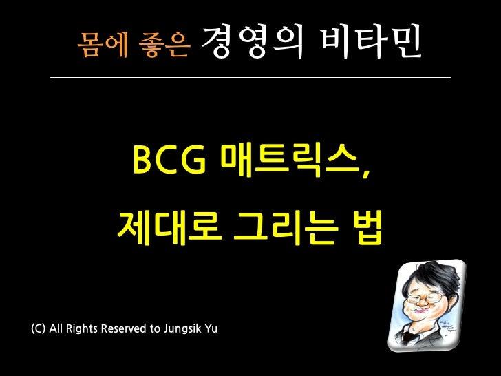몸에 좋은                   경영의 비타민                      BCG 매트릭스,                  제대로 그리는 법  (C) All Rights Reserved to Jung...