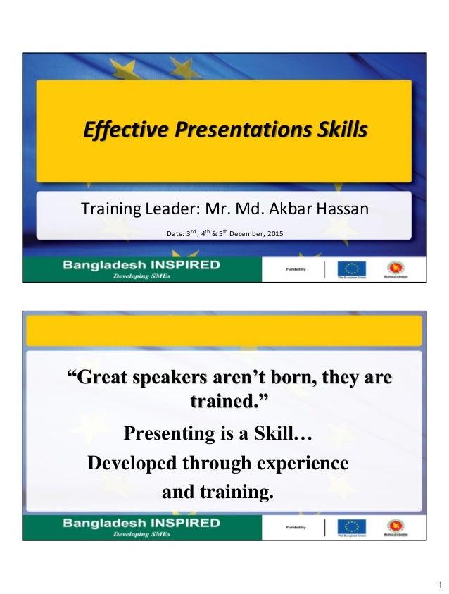 "1 Effective Presentations Skills Training Leader: Mr. Md. Akbar Hassan Date: 3rd , 4th & 5th December, 2015 ""Great speaker..."