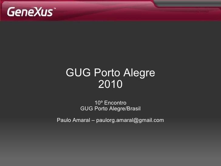 GUG Porto Alegre 2010 10º Encontro GUG Porto Alegre/Brasil Paulo Amaral – paulorg.amaral@gmail.com