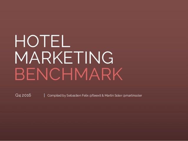 Q4 2016 HOTEL MARKETING BENCHMARK Compiled by Sebastien Felix @fleexit & Martin Soler @martinsoler