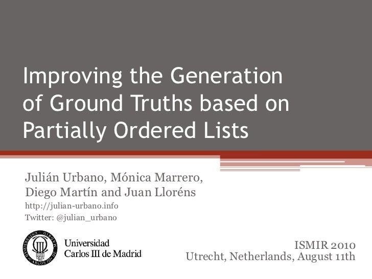 Improving the Generationof Ground Truths based onPartially Ordered ListsJulián Urbano, Mónica Marrero,Diego Martín and Jua...
