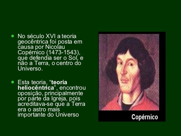 <ul><li>No século XVI a teoria geocêntrica foi posta em causa por Nicolau Copérnico (1473-1543), que defendia ser o Sol, e...