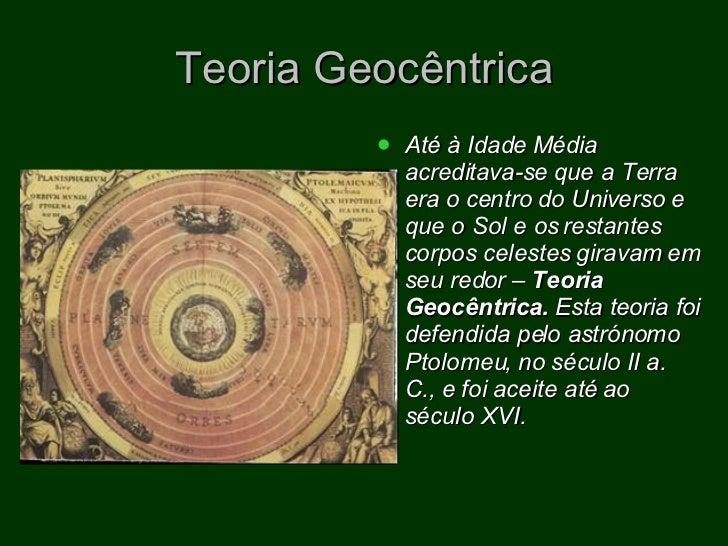Teoria Geocêntrica <ul><li>Até à Idade Média acreditava-se que a Terra era o centro do Universo e que o Sol e os restantes...