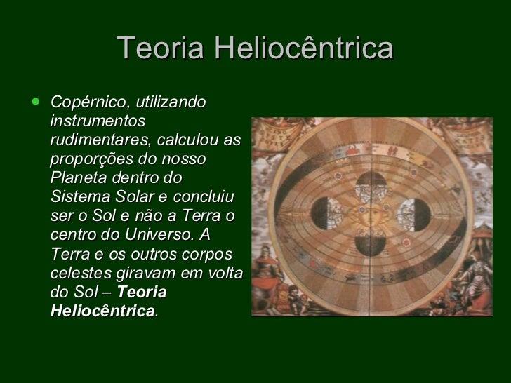Teoria Heliocêntrica <ul><li>Copérnico, utilizando instrumentos rudimentares, calculou as proporções do nosso Planeta dent...