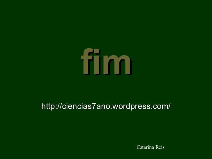 fim http://ciencias7ano.wordpress.com/ Catarina Reis