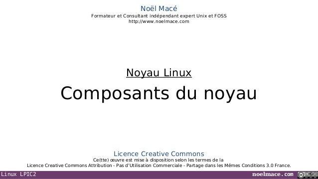 Linux LPIC2 noelmace.comNoël MacéFormateur et Consultant indépendant expert Unix et FOSShttp://www.noelmace.comComposants ...