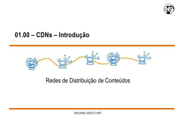01.00 – CDNs – Introdução               Redes de Distribuição de Conteúdos                          RDC/ISEL-DEETC-SRT