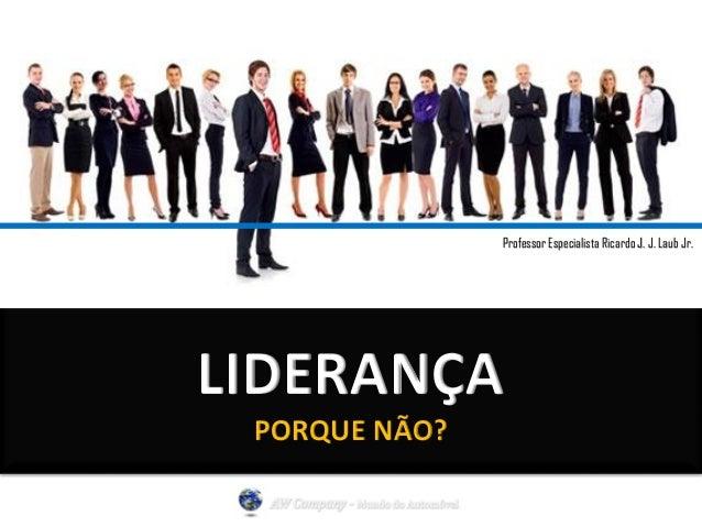 Professor Especialista Ricardo J. J. Laub Jr.  LIDERANÇA  PORQUE NÃO?