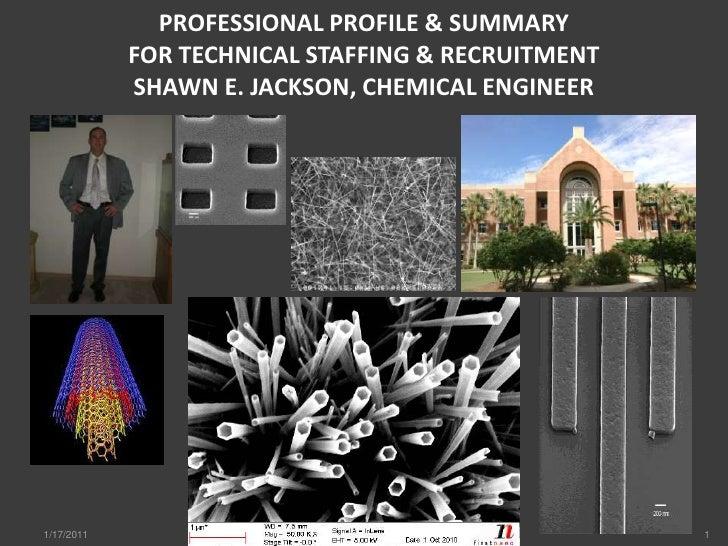 PROFESSIONAL PROFILE & SUMMARYFOR TECHNICAL STAFFING & RECRUITMENTSHAWN E. JACKSON, CHEMICAL ENGINEER<br />1/17/2011<br />...
