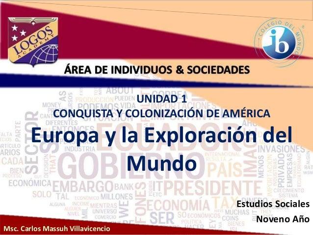 Msc. Carlos Massuh Villavicencio UNIDAD 1 CONQUISTA Y COLONIZACIÓN DE AMÉRICA Europa y la Exploración del Mundo Estudios S...