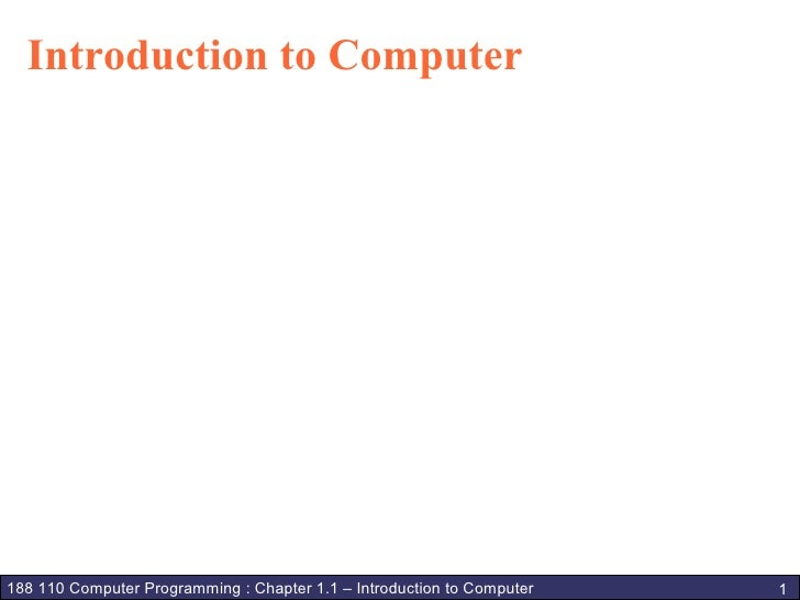 Introduction to Computer     188 110 Computer Programming : Chapter 1.1 – Introduction to Computer   1