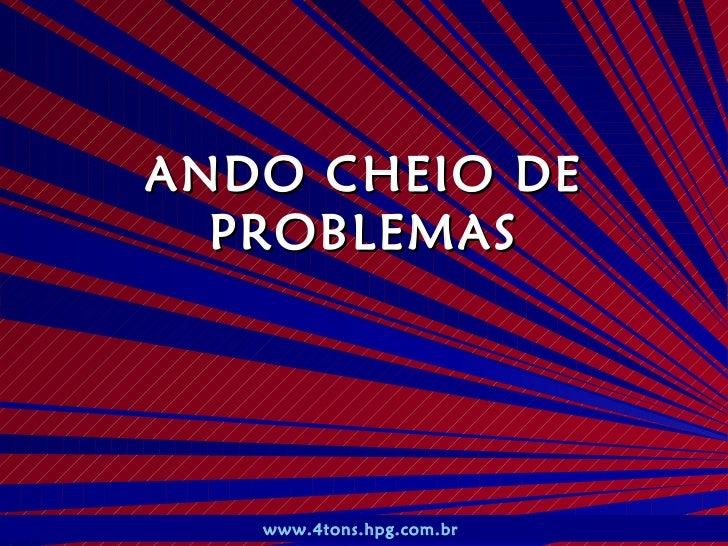 ANDO CHEIO DE  PROBLEMAS    Pr. Marcelo Augusto de Carvalho   1   www.4tons.hpg.com.br