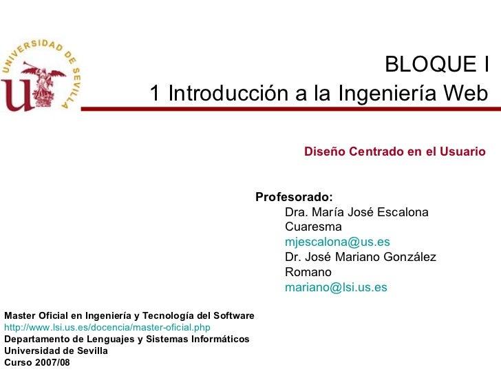 BLOQUE I  1 Introducción a la Ingeniería Web   Diseño Centrado en el Usuario Profesorado: Dra. María José Escalona Cuaresm...