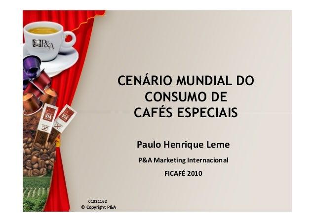 CENÁRIO MUNDIAL DO CONSUMO DE CAFÉS ESPECIAIS © Copyright P&A CAFÉS ESPECIAIS 01021162 Paulo Henrique Leme P&A Marketing I...