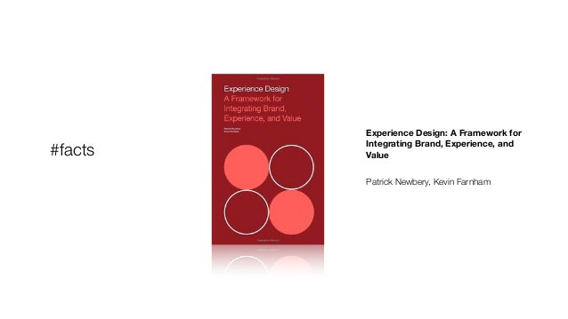 Experience Design: A Framework for Integrating Brand, Experience, and Value ! Patrick Newbery, Kevin Farnham #facts