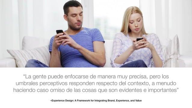 "–Experience Design: A Framework for Integrating Brand, Experience, and Value ""La gente puede enfocarse de manera muy preci..."