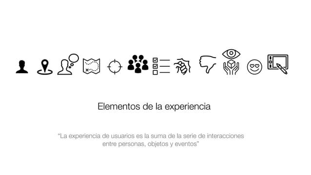 """Elementos de la experiencia """"La experiencia de usuarios es la suma de la serie de interacciones entre personas, objetos y ..."""
