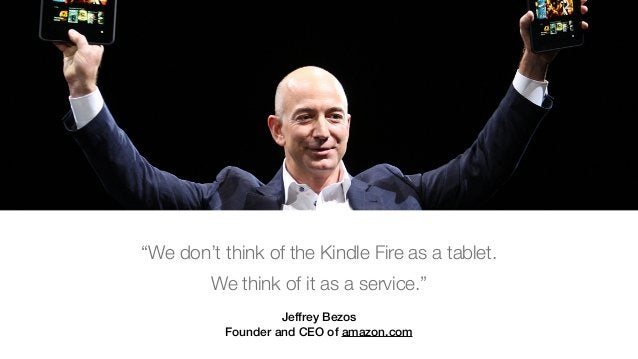 """Jeffrey Bezos Founder and CEO of amazon.com """"We don't think of the Kindle Fire as a tablet. We think of it as a service."""""""