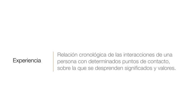 Experiencia Relación cronológica de las interacciones de una persona con determinados puntos de contacto, sobre la que se ...