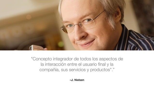 """–J. Nielsen """"Concepto integrador de todos los aspectos de la interacción entre el usuario final y la compañía, sus servicio..."""