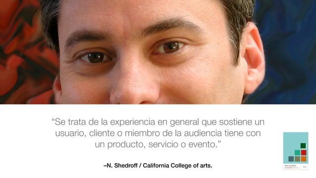 """–N. Shedroff / California College of arts. """"Se trata de la experiencia en general que sostiene un usuario, cliente o miemb..."""