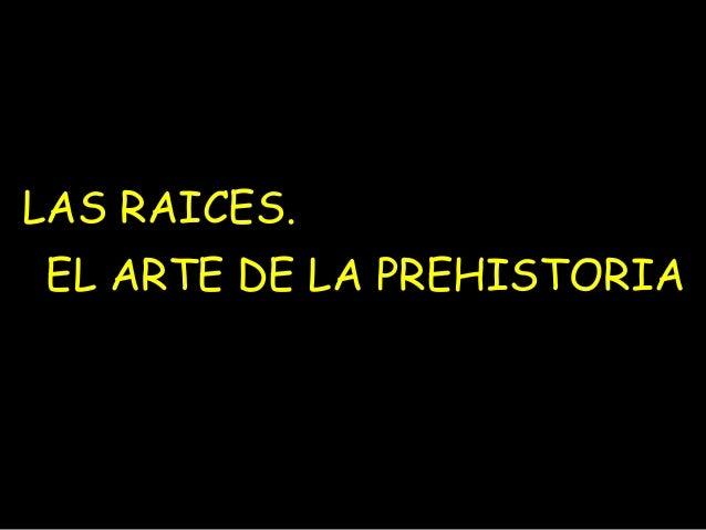 LAS RAICES.  EL ARTE DE LA PREHISTORIA