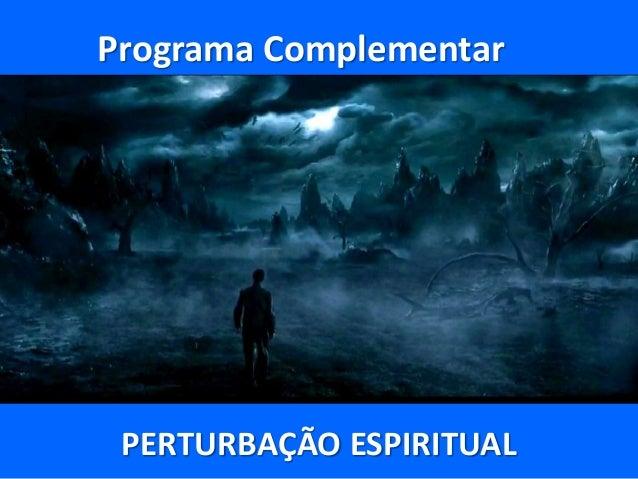 Programa Complementar PERTURBAÇÃO ESPIRITUAL