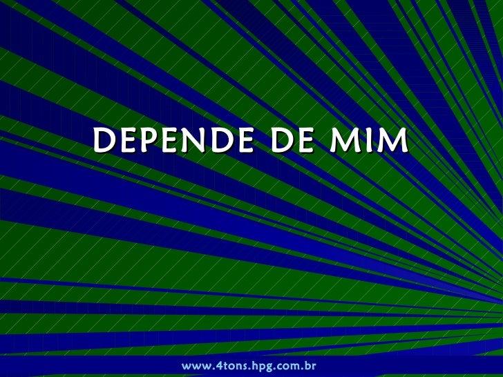 DEPENDE DE MIM    Pr. Marcelo Augusto de Carvalho   1   www.4tons.hpg.com.br
