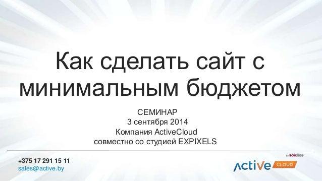 Как сделать сайт с  минимальным бюджетом  СЕМИНАР  3 сентября 2014  Компания ActiveCloud  совместно со студией EXPIXELS  +...