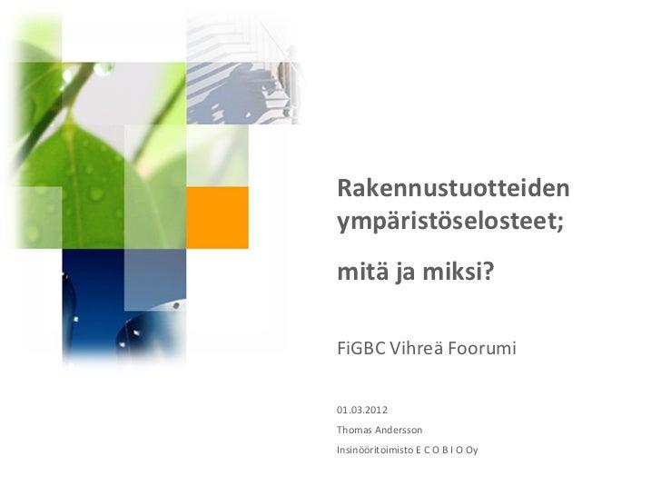 Rakennustuotteidenympäristöselosteet;mitä ja miksi?FiGBC Vihreä Foorumi01.03.2012Thomas AnderssonInsinööritoimisto E C O B...