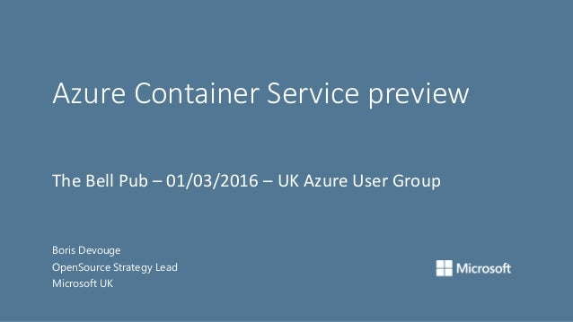 Azure Container Service preview Boris Devouge OpenSource Strategy Lead Microsoft UK The Bell Pub – 01/03/2016 – UK Azure U...