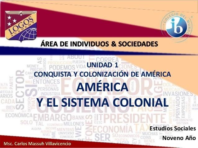 UNIDAD 1 CONQUISTA Y COLONIZACIÓN DE AMÉRICA AMÉRICA Y EL SISTEMA COLONIAL Estudios Sociales Noveno Año