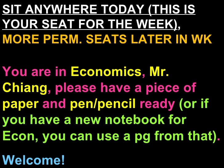 SIT ANYWHERE TODAY (THIS IS YOUR SEAT FOR THE WEEK) ,  MORE PERM. SEATS LATER IN WK You are in  Economics ,  Mr. Chiang , ...