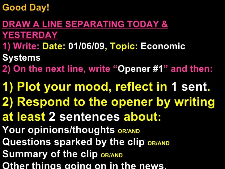 Good Day!  DRAW A LINE SEPARATING TODAY & YESTERDAY 1) Write:   Date:  01/06/09 , Topic:  Economic Systems 2) On the next ...
