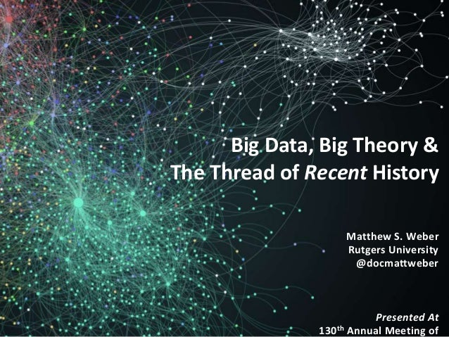 Matthew S. Weber Rutgers University @docmattweber Presented At 130th Annual Meeting of Big Data, Big Theory & The Thread o...