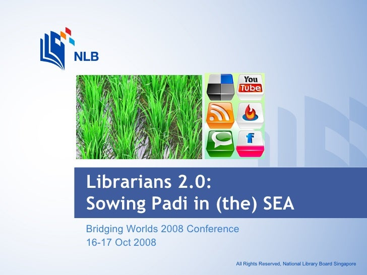 Bridging Worlds 2008 Conference 16-17 Oct 2008 Librarians 2.0:  Sowing Padi in (the) SEA All Rights Reserved, National Lib...
