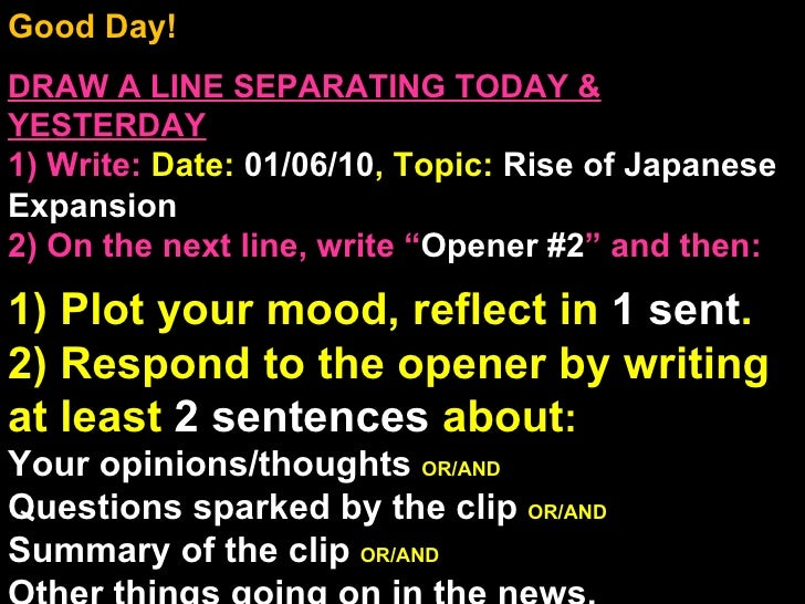 Good Day!  DRAW A LINE SEPARATING TODAY & YESTERDAY 1) Write:   Date:  01/06/10 , Topic:  Rise of Japanese Expansion 2) On...