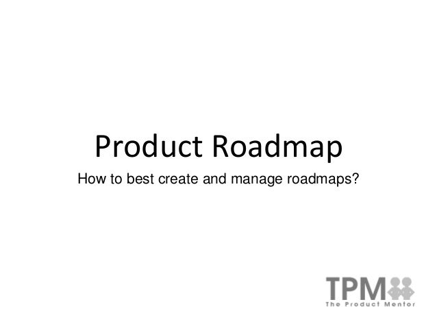 Product Roadmap How to best create and manage roadmaps?