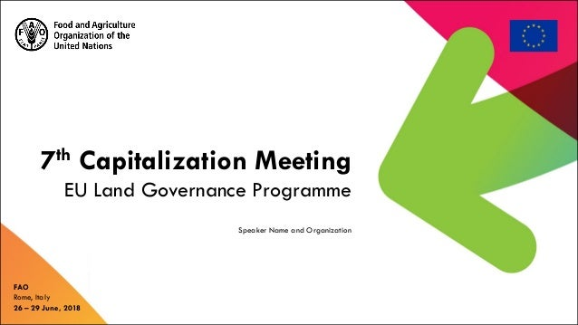 7th Capitalization Meeting EU Land Governance Programme FAO Rome, Italy 26 – 29 June, 2018 Speaker Name and Organization