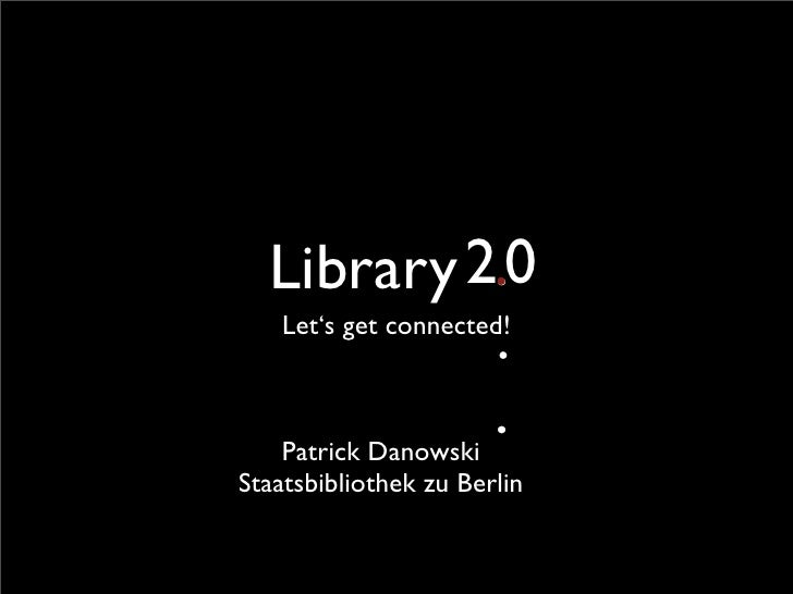 Library 2.0          .    Let's get connected!                        .                        .     Patrick Danowski Staa...